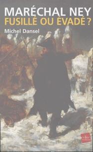 Michel Dansel - Maréchal Ney, fusillé ou évadé ?.