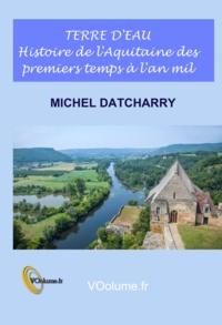 Michel Datcharry - Terre d'eau - Histoire de l'Aquitaine des premiers temps à l'an mil.
