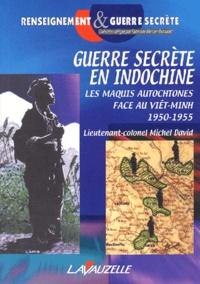 Michel David - Guerre secrète en Indochine - Les maquis autochtones face au Viêt-Minh (1950-1955).