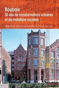 Michel David et Bruno Duriez - Roubaix : cinquante ans de transformation urbaine et de mutation sociale.