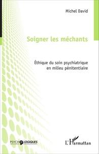 Michel David - Soigner les méchants - Ethique du soin psychiatrique en milieu pénitentiaire.