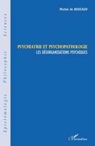 Michel de Boucaud - Psychiatrie et psychopathologie - Les désorganisations psychiques.