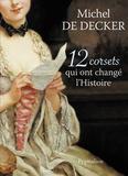 Michel de Decker - 12 corsets qui ont changé l'histoire.