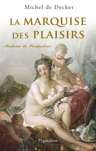 Michel de Decker - La marquise des plaisirs - Madame de Pompadour.