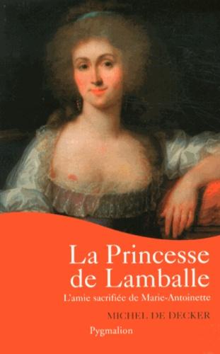 Michel de Decker - La princesse de Lamballe - L'amie sacrifiée de Marie-Antoinette.