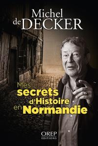 Michel de Decker - Mes secrets d'histoire en Normandie.