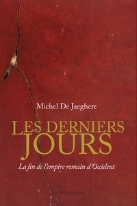 Michel De Jaeghere - Le derniers jours - La fin de l'empire romain d'Occident.