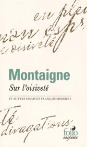 Michel de Montaigne - Sur l'oisiveté - Et autres Essais en français moderne.