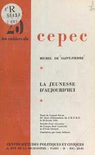 Michel de Saint-Pierre et  Centre d'études politiques et - La jeunesse d'aujourd'hui - Texte de l'exposé fait au 35e Dîner d'information du CEPEC, le 20 février 1964.