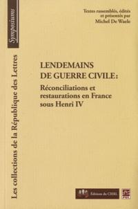 Michel De Waele - Lendemains de guerre civile - Réconcilisations et restaurations en France sous Henri IV.