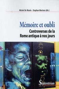 Michel De Waele et Stéphan Martens - Mémoire et oubli - Controverses de la Rome antique à nos jours.