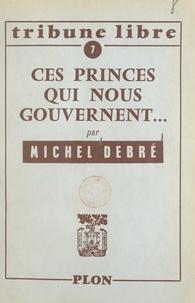Michel Debré - Ces princes qui nous gouvernent - Lettre aux dirigeants de la nation.