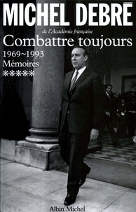 Michel Debré - Trois républiques pour une France Tome 5 - Combattre toujours.