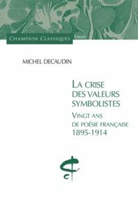 Michel Décaudin - La crise des valeurs symbolistes - Vingt ans de poésie française 1895-1914.