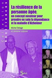 Michel Delage et Antoine Lejeune - La résilience de la personne âgée, un concept novateur pour prendre en soin la dépendance et la maladie d'Alzheimer.