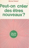 Michel Delsol et Jean-Claude Ibert - Peut-on créer des êtres nouveaux ?.
