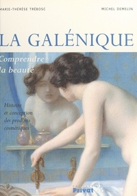 Michel Demelin et Marie-Thérèse Trébosc - La galénique - Comprendre la beauté. Histoire et conception des produits cosmétiques.