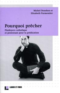 Michel Deneken et Elisabeth Parmentier - Pourquoi prêcher - Plaidoyers catholique et protestant pour la prédication.