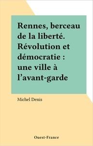 Michel Denis - Rennes, berceau de la liberté - Révolution et démocratie, une ville à l'avant-garde.