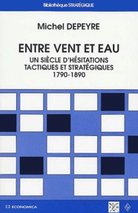 Michel Depeyre - Entre vent et eau - Un siècle d'hésitations tactiques et stratégiques (1790-1890).