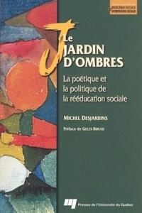 Michel Desjardins - Le jardin d'ombres - La poétique et la politique de la rééducation sociale.