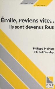 Michel Develay et Philippe Meirieu - Émile, reviens vite... ils sont devenus fous.