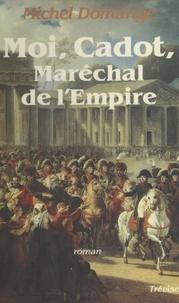 Michel Domange - Moi, Cadot, maréchal de l'Empire - Roman.