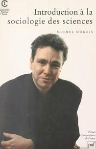 Michel Dubois - Introduction à la sociologie des sciences et des connaissances scientifiques.