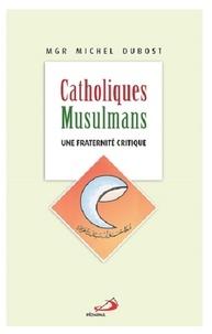 Michel Dubost - Catholiques-Musulmans - Une fraternité critique.