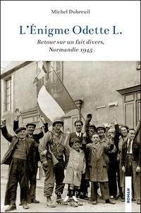 Michel Dubreuil - L'Enigme Odette L. - Retour sur un fait divers, Normandie 1945.