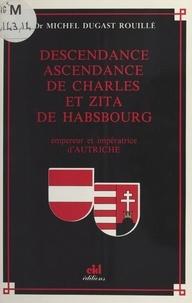 Michel Dugast Rouillé - Descendance ascendance de Charles et Zita de Habsbourg : Empereur et impératrice d'Autriche.