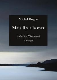 Michel Dugué - Mais il y a la mer.