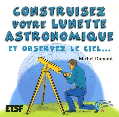 Michel Dumont - Construisez votre lunette astronomique - Et observez le ciel....