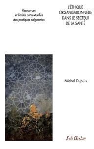 Michel Dupuis - L'éthique organisationnelle dans le secteur de la santé - Ressources et limites contextuelles des pratiques soignantes.