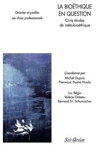 Michel Dupuis et Pierre-Luc Dostie Proulx - La bioéthique en question - Cinq études de méta-bioéthique.