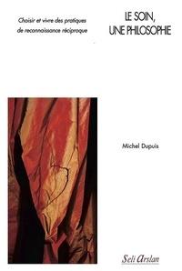 Michel Dupuis - Le soin, une philosophie - Choisir et vivre des pratiques de reconnaissance réciproque.