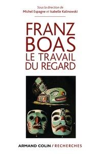 Michel Espagne et Isabelle Kalinowski - Franz Boas - Le travail du regard.