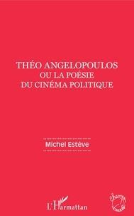 Michel Estève - Théo Angelopoulos ou la poésie du cinéma politique.