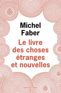 Michel Faber - Le Livre des Choses Etranges et Nouvelles.
