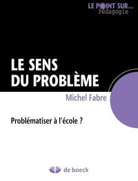 Michel Fabre - Le sens du problème - Problématiser à l'école ?.