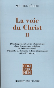 Michel Fédou - La voie du Christ - Tome 2, Développements de la christologie dans le contexte religieux de l'Orient ancien. D'Eusèbe de Césarée à Jean Damascène (IVe-VIIIe siècle).