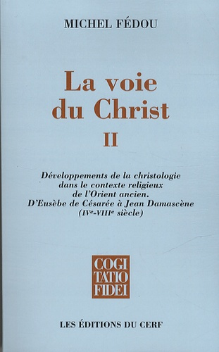 La voie du Christ. Tome 2, Développements de la christologie dans le contexte religieux de l'Orient ancien. D'Eusèbe de Césarée à Jean Damascène (IVe-VIIIe siècle)