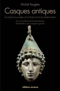 Michel Feugère - Casques antiques - Les visages de la guerre, de Mycènes à la fin de l'empire romain.