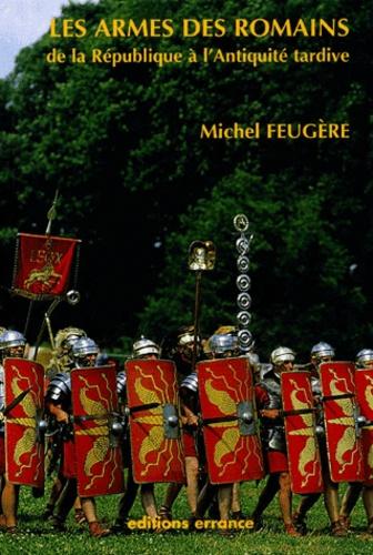 Michel Feugère - Les armes des Romains de la République à l'Antiquité tardive.