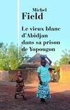 Michel Field - Le vieux blanc d'Abidjan dans sa prison de Yopougon.