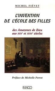 Michel Fiévet - L'invention de l'école des filles - Des Amazones de Dieu aux XVIIe et XVIIIe siècles.