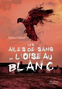 Michel Fiévet - Les ailes de sang de l'oiseau blanc.
