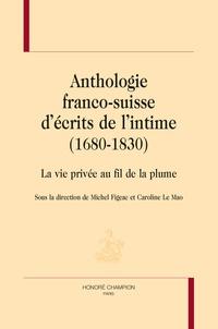 Michel Figeac et Caroline Le Mao - Anthologie franco-suisse d'écrits de l'intime (1680-1830) - La vie privée au fil de la plume.