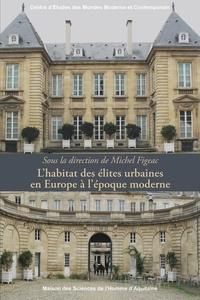 Michel Figeac - L'habitat des élites urbaines en Europe à l'époque moderne.