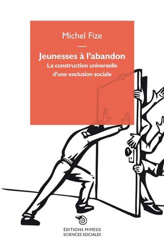 Michel Fize - Jeunesses à l'abandon - La construction universelle d'une exclusion sociale.